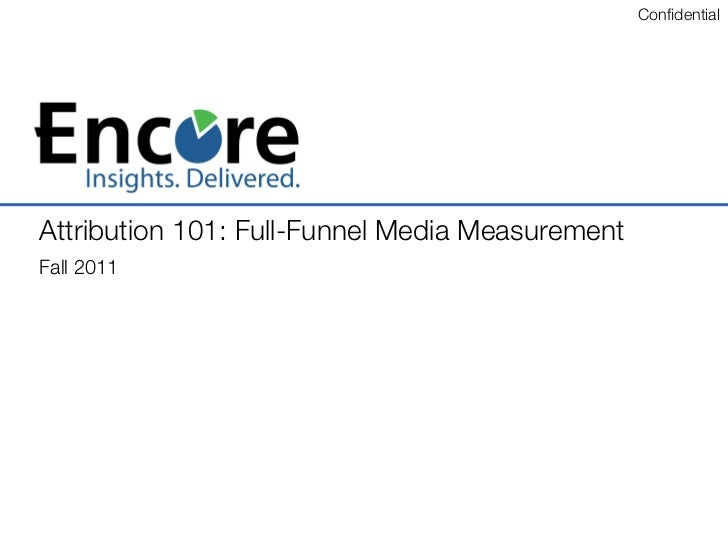 Confidential 	Attribution 101: Full-Funnel Media Measurement !Fall 2011!
