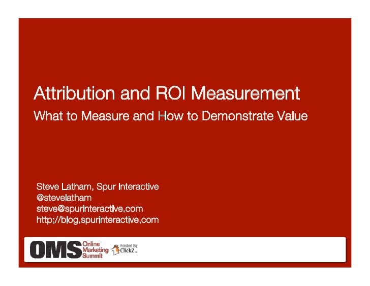 Attribution and ROI Measurement! What to Measure and How to Demonstrate Value     Steve Latham, Spur Interactive! @stevela...