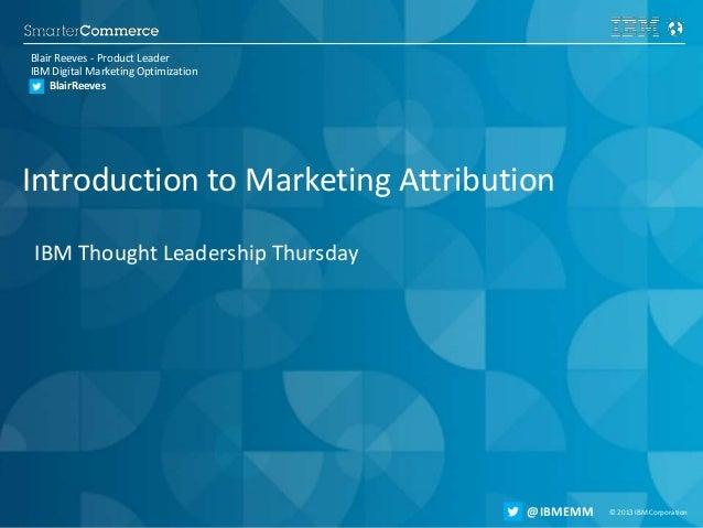 © 2013 IBM Corporation@IBMEMM#AskMktgAttrib © 2013 IBM Corporation@IBMEMM Introduction to Marketing Attribution IBM Though...