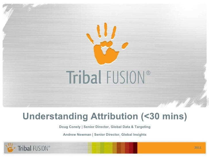 Understanding Attribution (<30 mins) Doug Conely | Senior Director, Global Data & Targeting Andrew Newman | Senior Directo...