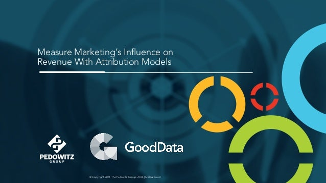 © Copyright 2014 The Pedowitz Group. All Rights Reserved Measure Marketing's Influence on Revenue With Attribution Models