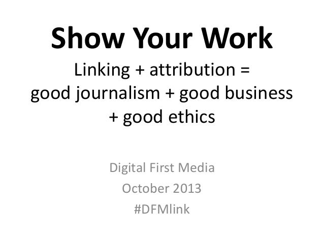 Show Your Work Linking + attribution = good journalism + good business + good ethics Digital First Media October 2013 #DFM...