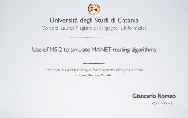 Università degli Studi di Catania   Corso di Laurea Magistrale in Ingegneria InformaticaUse of NS-2 to simulate MANET rout...