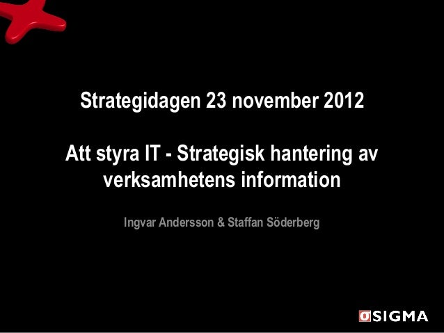 Strategidagen 23 november 2012Att styra IT - Strategisk hantering av     verksamhetens information       Ingvar Andersson ...