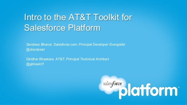Intro to the AT&T Toolkit forSalesforce PlatformSandeep Bhanot, Salesforce.com, Principal Developer Evangelist@cloudysanGi...