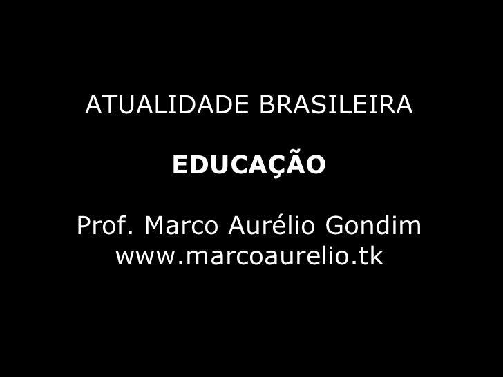 ATUALIDADE BRASILEIRA EDUCAÇÃO Prof. Marco Aurélio Gondim www.marcoaurelio.tk