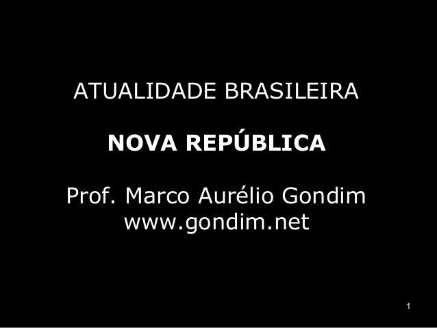 1  ATUALIDADE BRASILEIRA  NOVA REPÚBLICA  Prof. Marco Aurélio Gondim  www.gondim.net