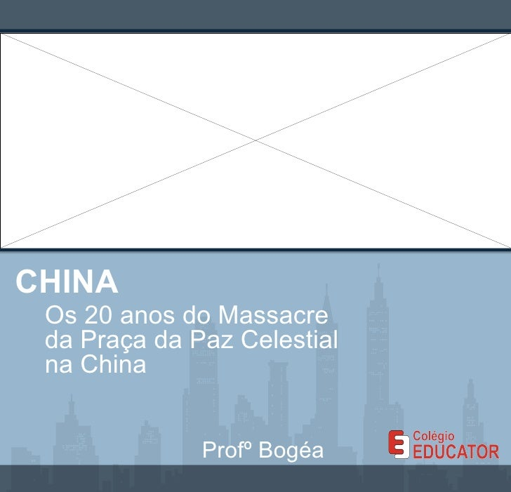 CHINA Os 20 anos do Massacre da Praça da Paz Celestial na China Profº Bogéa