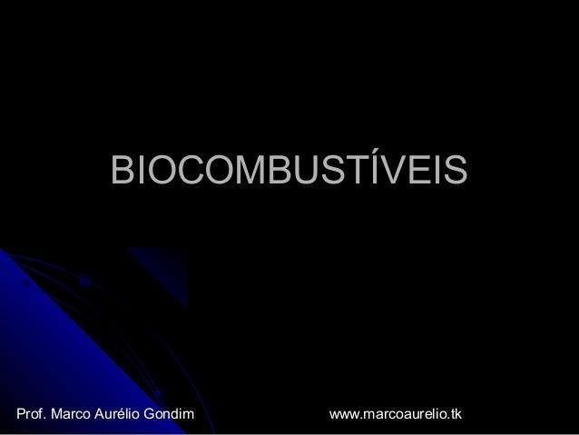 BIOCOMBUSTÍVEISBIOCOMBUSTÍVEIS Prof. Marco Aurélio Gondim www.marcoaurelio.tk