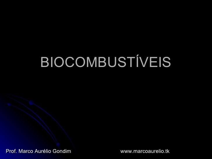 BIOCOMBUSTÍVEIS Prof. Marco Aurélio Gondim www.marcoaurelio.tk