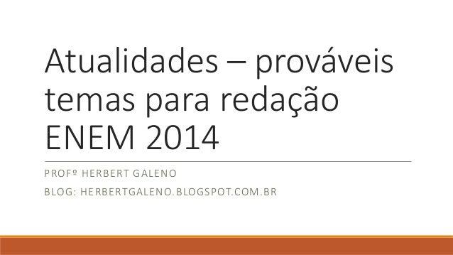 Atualidades – prováveis  temas para redação  ENEM 2014  PROFº HERBERT GALENO  BLOG: HERBERTGALENO.BLOGSPOT.COM.BR