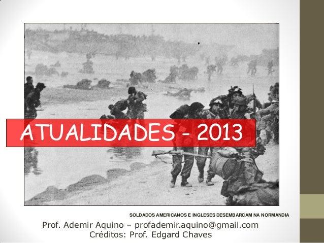 ATUALIDADES - 2013                    SOLDADOS AMERICANOS E INGLESES DESEMBARCAM NA NORMANDIA Prof. Ademir Aquino – profad...