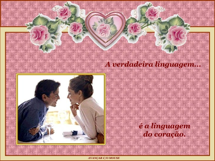 é a linguagem do coração.  A verdadeira linguagem...  AVANÇAR C/O MOUSE