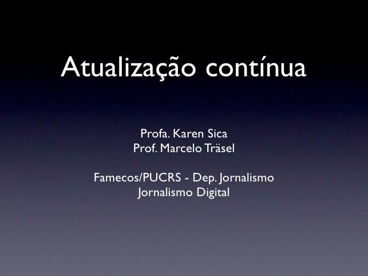 Atualização contínua         Profa. Karen Sica        Prof. Marcelo Träsel  Famecos/PUCRS - Dep. Jornalismo         Jornal...
