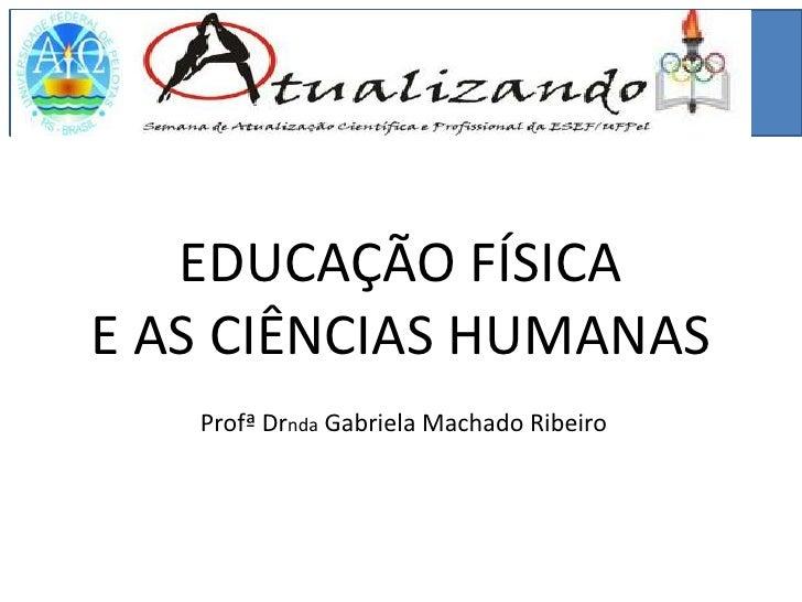 EDUCAÇÃO FÍSICAE AS CIÊNCIAS HUMANAS   Profª Drnda Gabriela Machado Ribeiro