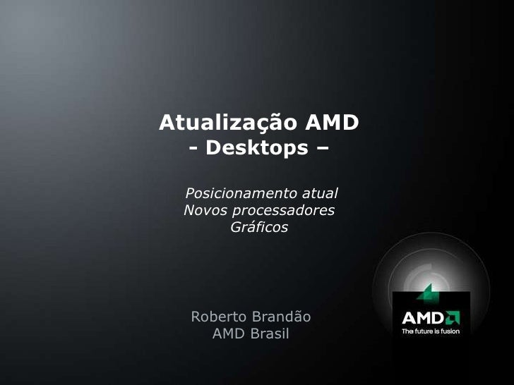 Atualização AMD- Desktops –PosicionamentoatualNovosprocessadoresGráficos<br />Roberto Brandão<br />AMD Brasil<br />