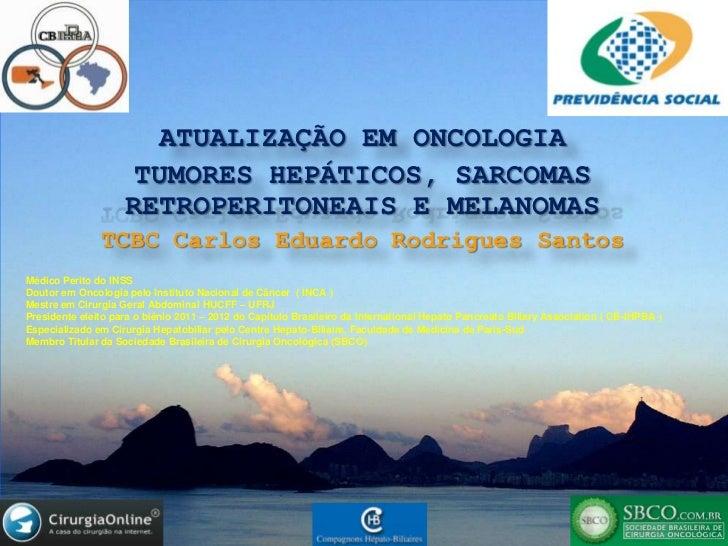 ATUALIZAÇÃO EM ONCOLOGIA<br />TUMORES HEPÁTICOS, SARCOMAS RETROPERITONEAIS E MELANOMAS<br />TCBC Carlos Eduardo Rodrigues ...