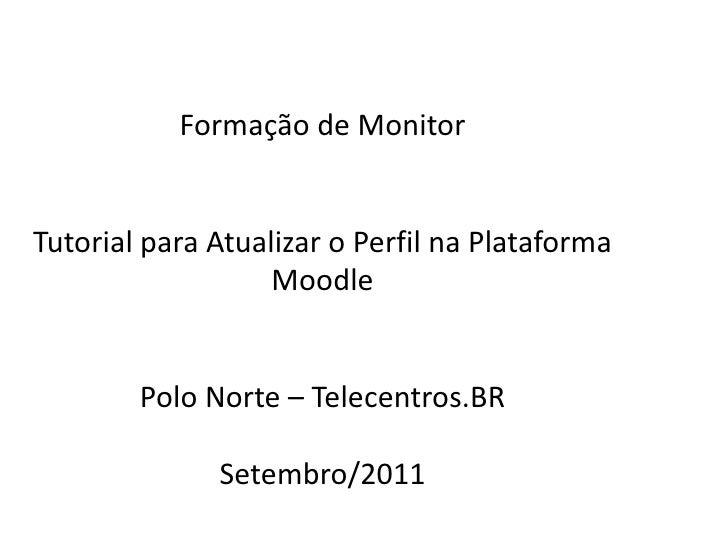 Formação  de Monitor Tutorial para Atualizar  o Perfil na Plataforma Moodle Polo Norte – Telecentros.BR Setembro /2011