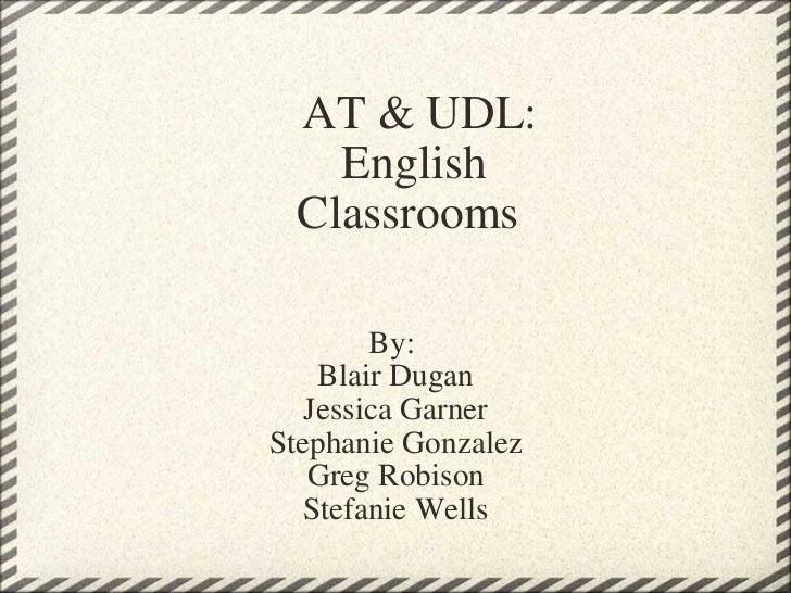 AT & UDL:   English  Classrooms By: Blair Dugan Jessica Garner Stephanie Gonzalez Greg Robison Stefanie Wells