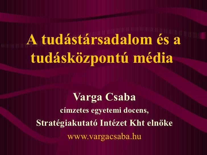 A  tudás társadalom  és a tudásközpontú  médi a   Varga Csaba címzetes egyetemi docens, Stratégiakutató Intézet Kht elnöke...