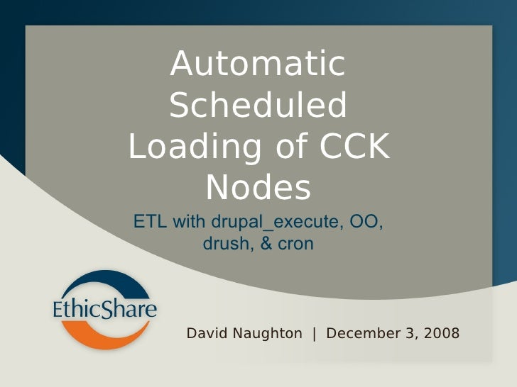 Automatic   Scheduled Loading of CCK     Nodes ETL with drupal_execute, OO,         drush, & cron         David Naughton |...