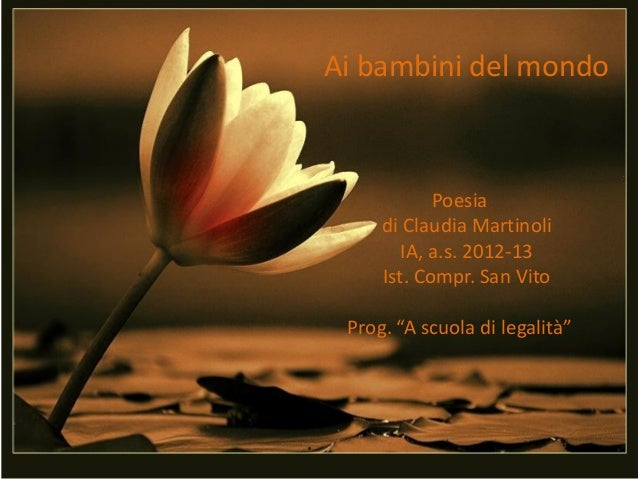 """Ai bambini del mondoPoesiadi Claudia MartinoliIA, a.s. 2012-13Ist. Compr. San VitoProg. """"A scuola di legalità"""""""