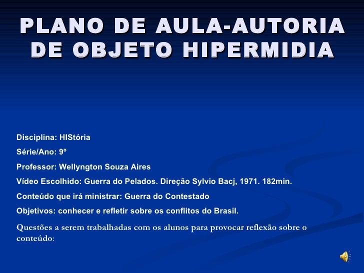 PLANO DE AULA-AUTORIA DE OBJETO HIPERMIDIA Disciplina: HIStória  Série/Ano: 9º  Professor: Wellyngton Souza Aires Vídeo Es...