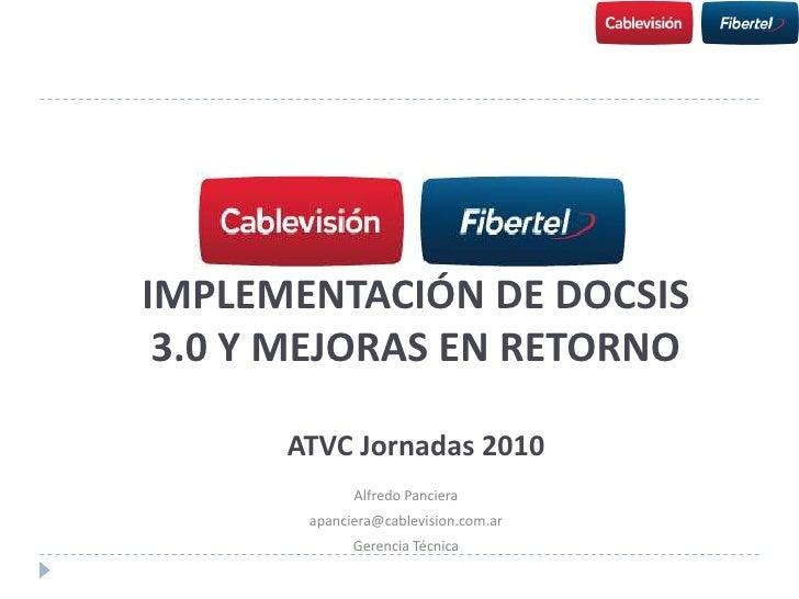 IMPLEMENTACIÓN DE DOCSIS 3.0 Y MEJORAS EN RETORNOATVC Jornadas 2010<br />Alfredo Panciera<br />apanciera@cablevision.com.a...