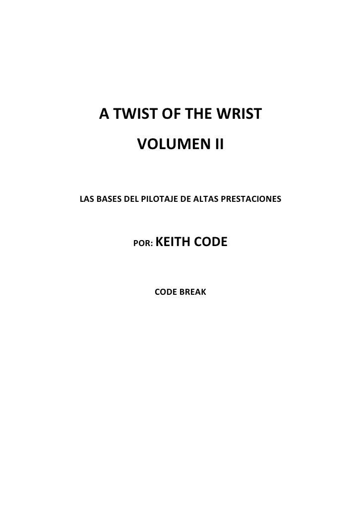 A TWIST OF THE WRIST             VOLUMEN II   LAS BASES DEL PILOTAJE DE ALTAS PRESTACIONES               POR: KEITH   CODE...