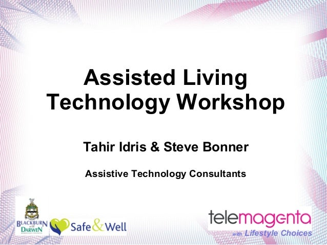 Assisted Living Technology Workshop Tahir Idris & Steve Bonner Assistive Technology Consultants  with  Lifestyle Choices