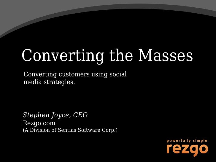 Converting the Masses Converting customers using social media strategies.     Stephen Joyce, CEO Rezgo.com (A Division of ...