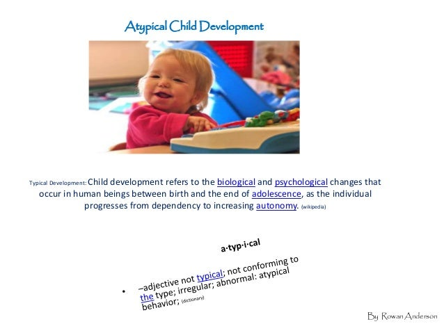 Atypical Child DevelopmentTypical Development: Child                    development refers to the biological and psycholog...
