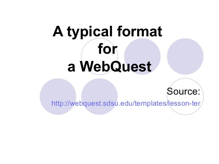 A typical format  for  a WebQuest Source: http://webquest.sdsu.edu/templates/lesson-template1.htm