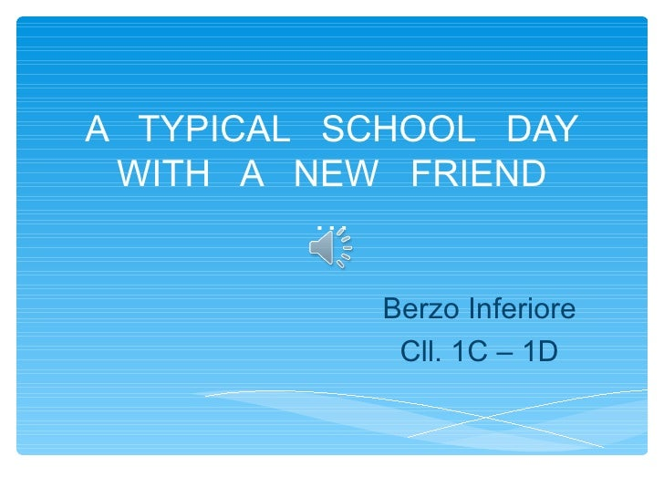 A TYPICAL SCHOOL DAY WITH A NEW FRIEND          …            Berzo Inferiore             Cll. 1C – 1D