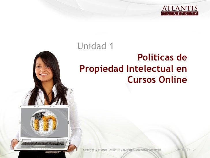 Unidad 1             Políticas dePropiedad Intelectual en          Cursos Online Copyrights © 2010 - Atlantis University -...