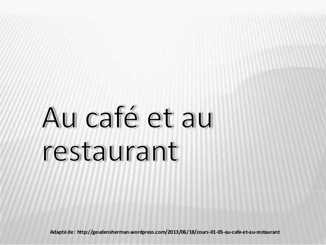 Adapté de : http://geudensherman.wordpress.com/2013/06/18/cours-01-05-au-cafe-et-au-restaurant/