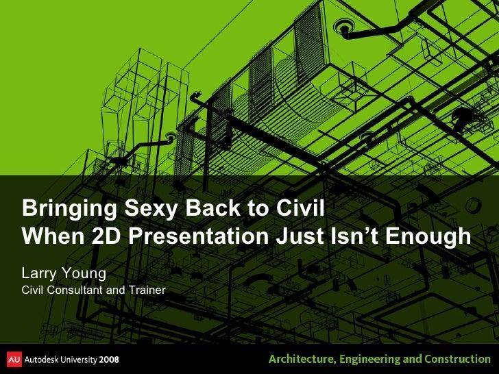 Bringing Sexy Back to Civil When 2D Presentation Just Isn't Enough <ul><li>Larry Young </li></ul><ul><li>Civil Consultant ...