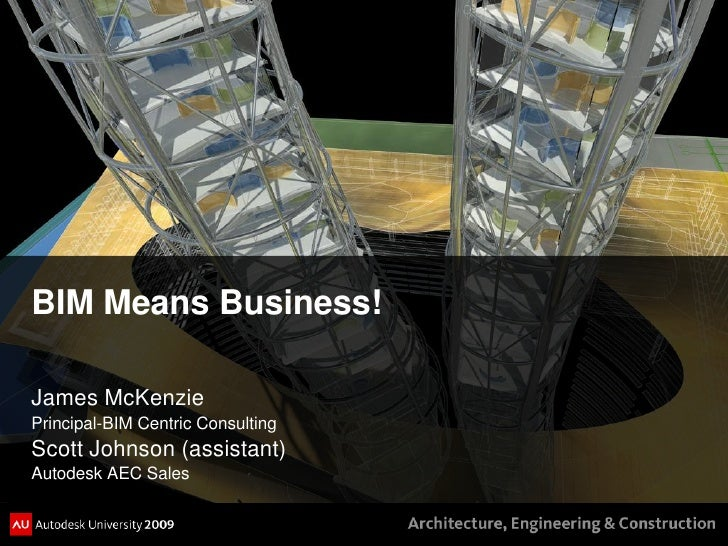 BIM Means Business!  James McKenzie Principal-BIM Centric Consulting Scott Johnson (assistant) Autodesk AEC Sales