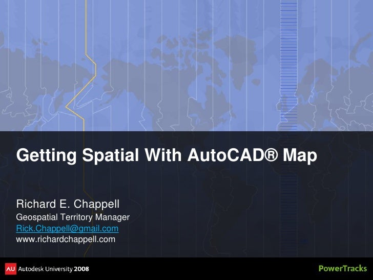 Getting Spatial With AutoCAD® Map  Richard E. Chappell Geospatial Territory Manager Rick.Chappell@gmail.com www.richardcha...