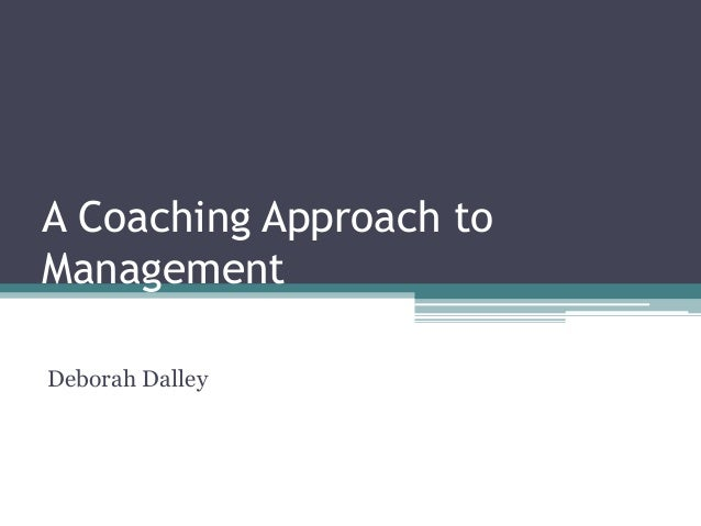 A Coaching Approach to Management Deborah Dalley