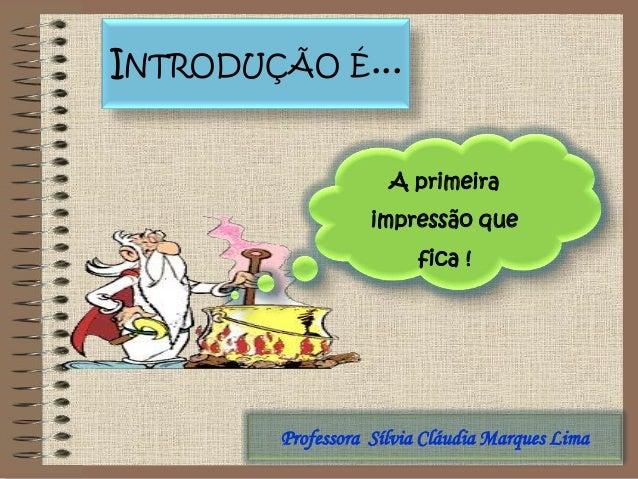 Professora Sílvia Cláudia Marques LimaA primeiraimpressão quefica !INTRODUÇÃO É...