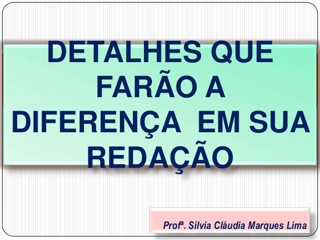 Profª. Sílvia Cláudia Marques LimaDETALHES QUEFARÃO ADIFERENÇA EM SUAREDAÇÃO