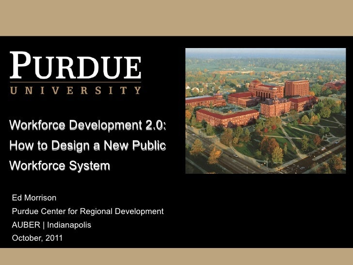 Workforce Development 2.0:How to Design a New PublicWorkforce SystemEd MorrisonPurdue Center for Regional DevelopmentAUBER...