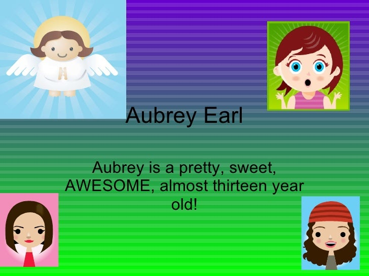 Aubrey Earl Aubrey is a pretty, sweet, AWESOME, almost thirteen year old!