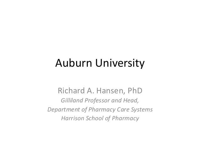Auburn University Richard A. Hansen, PhD Gilliland Professor and Head, Department of Pharmacy Care Systems Harrison School...