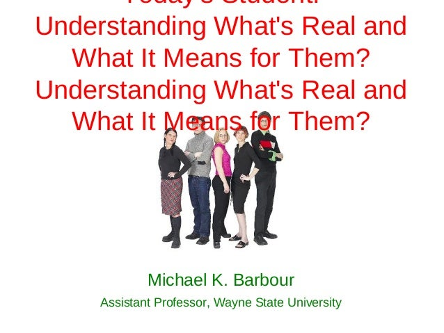Todays Student:Understanding Whats Real and  What It Means for Them?Understanding Whats Real and  What It Means for Them? ...