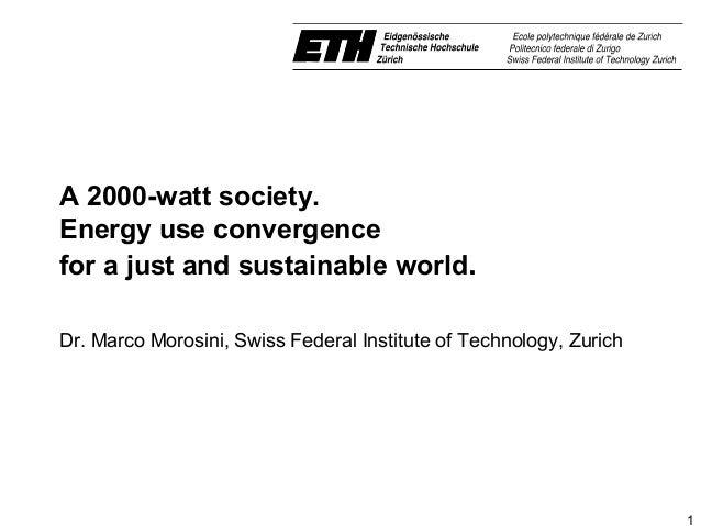 A 2000-watt society.Energy use convergencefor a just and sustainable world.Dr.MarcoMorosini,SwissFederalInstituteof...
