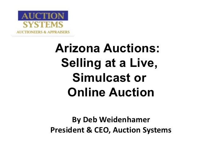Arizona Auctions:  Selling at a Live,  Simulcast or  Online Auction By Deb Weidenhamer President & CEO, Auction Systems
