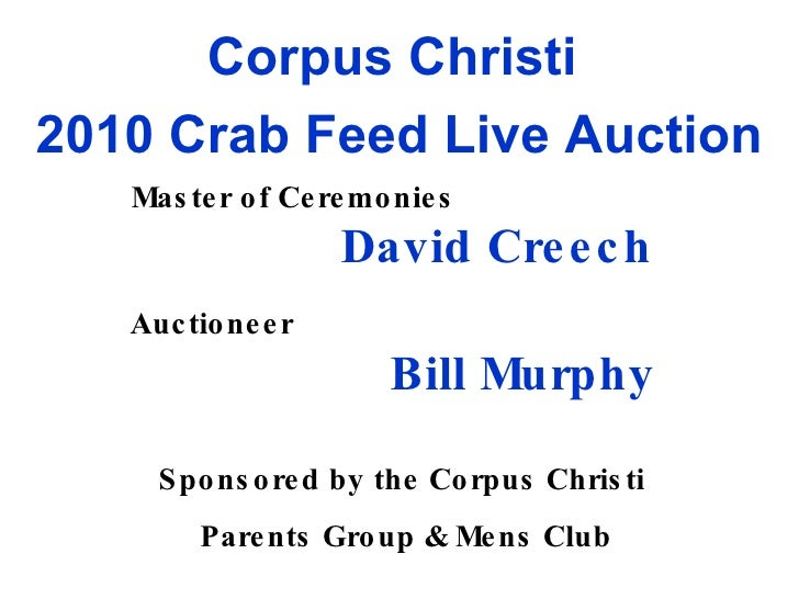 Corpus Christi  2010 Crab Feed Live Auction Master of Ceremonies   David Creech Auctioneer   Bill Murphy Sponsored by the ...