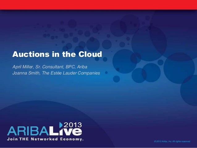 Auctions in the CloudApril Miller, Sr. Consultant, BPC, AribaJoanna Smith, The Estée Lauder Companies© 2013 Ariba, Inc. Al...